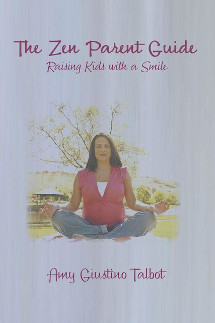 The Zen Parent Guide Raising Kids with a Smile, Amy Giustino Talbot