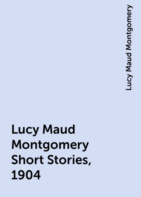 Lucy Maud Montgomery Short Stories, 1904, Lucy Maud Montgomery