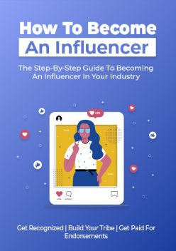 How to Become an Influencer – The Step-By-Step Guide to Becoming an Influencer in Your Industry, Karla Max