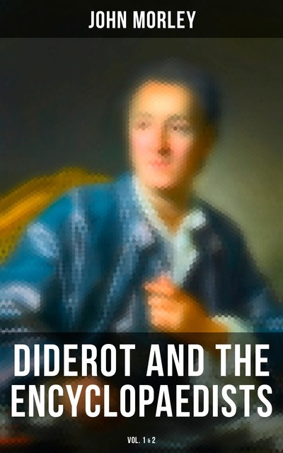 Diderot and the Encyclopaedists (Vol. 1&2), John Morley