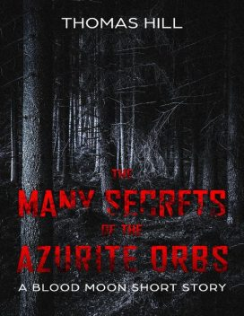 The Many Secrets of the Azurite Orbs: A Blood Moon Short Story, Thomas Hill
