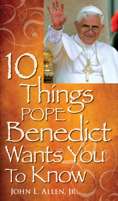 10 Things Pope Benedict Wants You To Know, John L.Allen Jr.