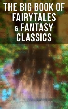 The Big Book of Fairytales & Fantasy Classics, Oscar Wilde, Lewis Carroll, Maurice Maeterlinck, Andrew Lang, Hans Christian Andersen, John Ruskin, J. M. Barrie, Nathaniel Hawthorne, George MacDonald, Carl Sandburg, Evelyn Sharp, Georgette Leblanc, Brothers Grimm, Marion St. John Webb, Mary Louisa Mole