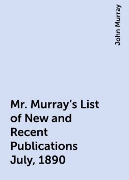 Mr. Murray's List of New and Recent Publications July, 1890, John Murray