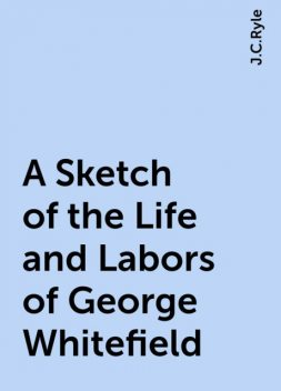 A Sketch of the Life and Labors of George Whitefield, J.C.Ryle