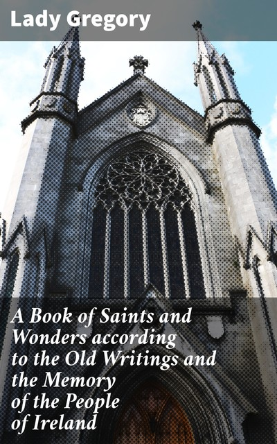 A Book of Saints and Wonders according to the Old Writings and the Memory of the People of Ireland, Lady Gregory