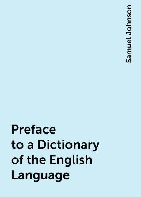Preface to a Dictionary of the English Language, Samuel Johnson