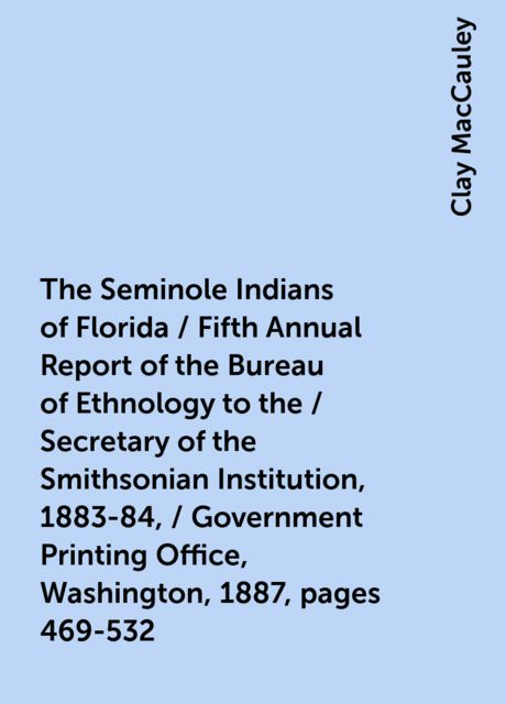 The Seminole Indians of Florida / Fifth Annual Report of the Bureau of Ethnology to the / Secretary of the Smithsonian Institution, 1883-84, / Government Printing Office, Washington, 1887, pages 469-532, Clay MacCauley