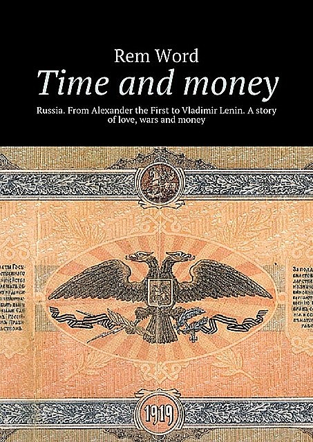 Time and money. Russia. From Alexander the First to Vladimir Lenin. A story of love, wars and money, Rem Word