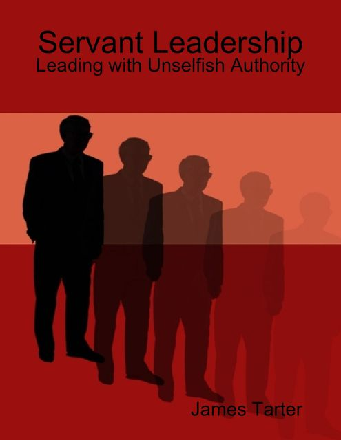 Servant Leadership: Leading with Unselfish Authority, James Tarter