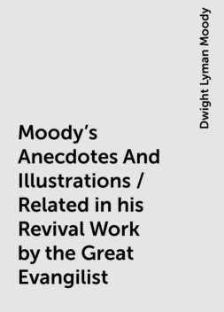 Moody's Anecdotes And Illustrations / Related in his Revival Work by the Great Evangilist, Dwight Lyman Moody