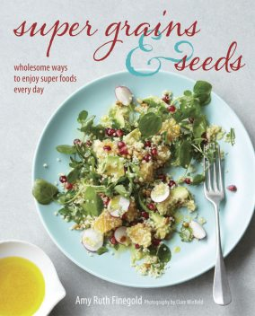 Super Grains and Seeds, Amy Ruth Finegold