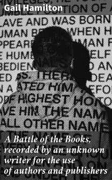 A Battle of the Books, recorded by an unknown writer for the use of authors and publishers, Gail Hamilton