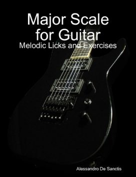 Major Scale for Guitar – Melodic Licks and Exercises, Alessandro De Sanctis