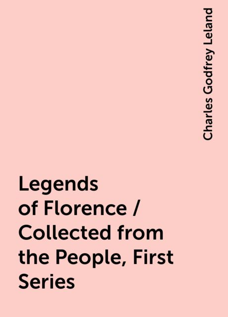 Legends of Florence / Collected from the People, First Series, Charles Godfrey Leland