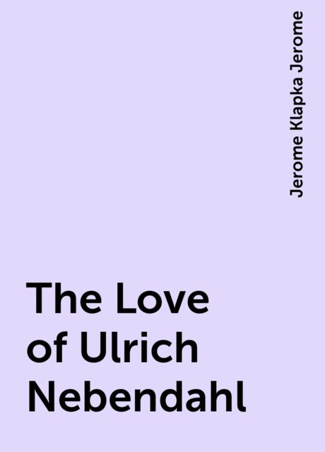The Love of Ulrich Nebendahl, Jerome Klapka Jerome