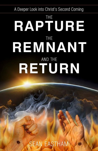 The Rapture, the Remnant, and the Return: A Deeper Look into Christ's Second Coming, Sean Eastham
