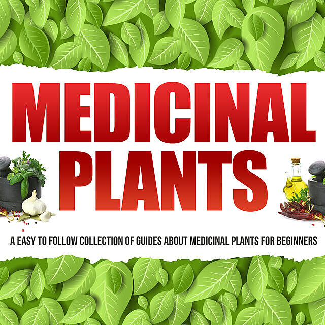 Medicinal Plants: A Easy To Follow Collection Of Guides About Medicinal Plants For Beginners, Old Natural Ways