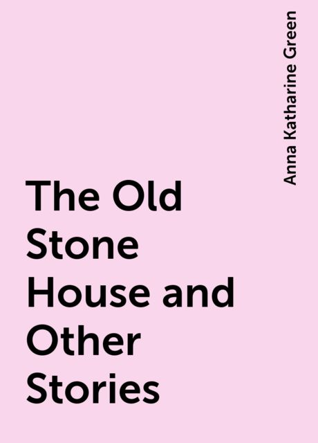 The Old Stone House and Other Stories, Anna Katharine Green
