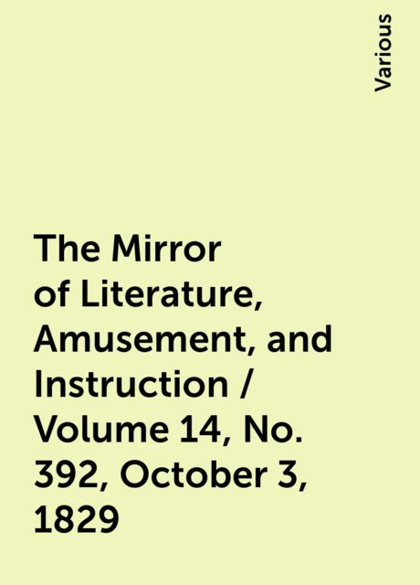 The Mirror of Literature, Amusement, and Instruction / Volume 14, No. 392, October 3, 1829, Various