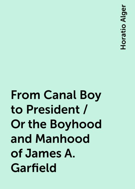 From Canal Boy to President / Or the Boyhood and Manhood of James A. Garfield, Horatio Alger
