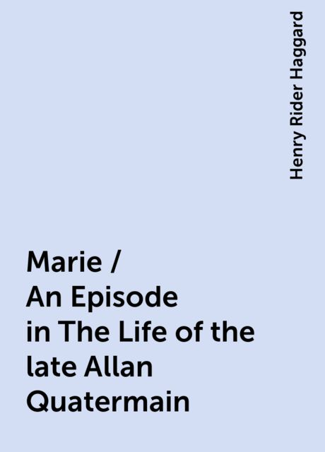 Marie / An Episode in The Life of the late Allan Quatermain, Henry Rider Haggard
