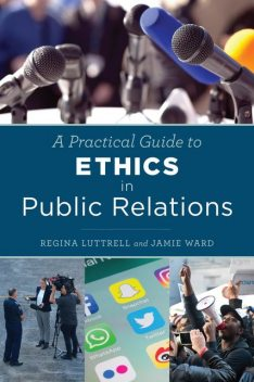A Practical Guide to Ethics in Public Relations, Ward Jamie, Regina Luttrell