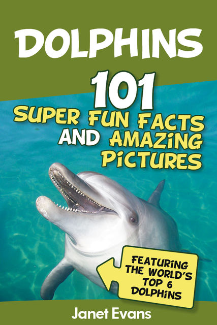 Dolphins: 101 Fun Facts & Amazing Pictures (Featuring The World's 6 Top Dolphins), Janet Evans