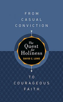 The Quest for Holiness—From Casual Conviction to Courageous Faith, David Long