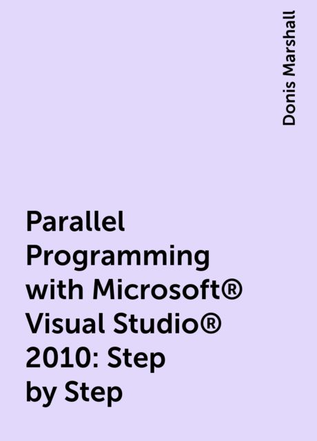 Parallel Programming with Microsoft® Visual Studio® 2010: Step by Step, Donis Marshall