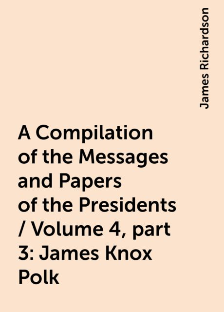 A Compilation of the Messages and Papers of the Presidents / Volume 4, part 3: James Knox Polk, James Richardson
