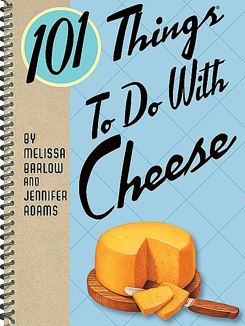 101 Things To Do With Cheese, Jennifer Adams, Melissa Barlow