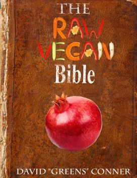 """The Raw Vegan Bible: Detoxify Your Body and Achieve a Higher Level of Consciousness With Raw Vegan Foods, David """"Greens"""" Conner"""