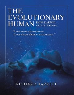 The Evolutionary Human: How Darwin Got It Wrong: It Was Never About Species, It Was Always About Consciousness, Richard Barrett