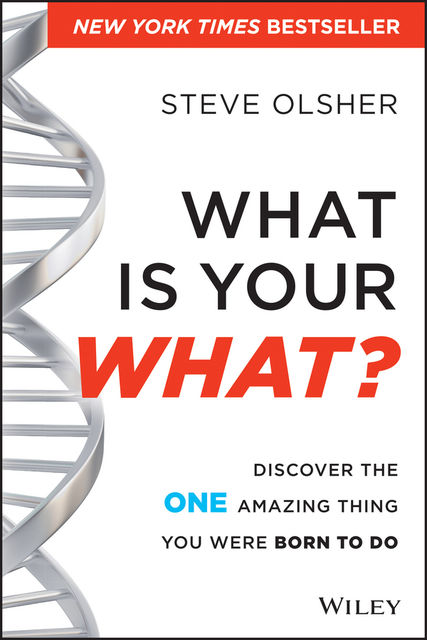 What Is Your WHAT: Discover The One Amazing Thing You Were Born To Do, Steve Olsher