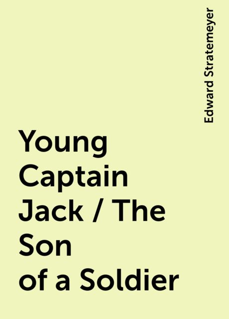 Young Captain Jack / The Son of a Soldier, Edward Stratemeyer
