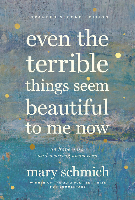 Even the Terrible Things Seem Beautiful to Me Now, Mary Schmich