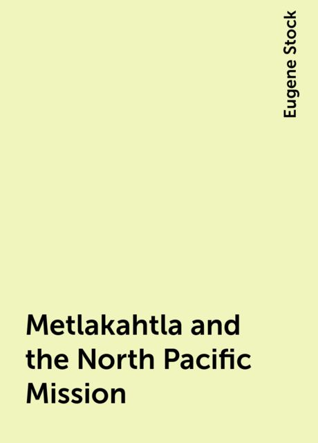 Metlakahtla and the North Pacific Mission, Eugene Stock