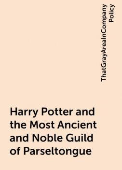 Harry Potter and the Most Ancient and Noble Guild of Parseltongue, ThatGrayAreaInCompanyPolicy