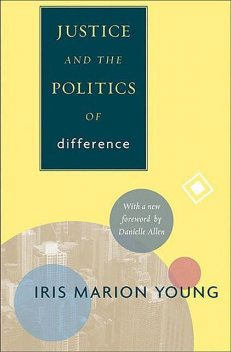 Justice and the Politics of Difference, Young, Iris Marion