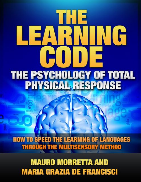 The Learning Code: The Psychology of Total Physical Response – How to Speed the Learning of Languages Through the Multisensory Method – A Practical Guide to Teaching Foreign Languages, Maria Grazia De Francisci, Mauro Morretta