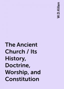 The Ancient Church / Its History, Doctrine, Worship, and Constitution, W.D.Killen