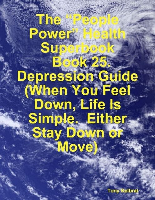 "The ""People Power"" Health Superbook: Book 25. Depression Guide (When You Feel Down, Life Is Simple. Either Stay Down or Move), Tony Kelbrat"