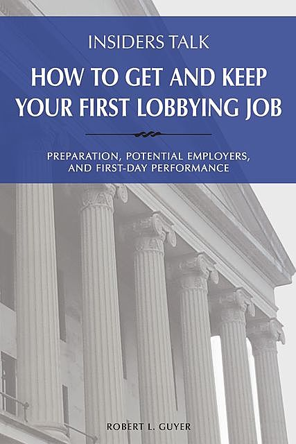 Insiders Talk: How to Get and Keep Your First Lobbying Job, Robert L Guyer