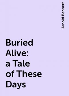 Buried Alive: a Tale of These Days, Arnold Bennett