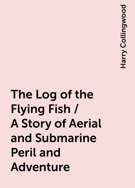 The Log of the Flying Fish / A Story of Aerial and Submarine Peril and Adventure, Harry Collingwood