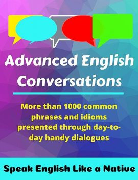 Advanced English Conversations: Speak English Like a Native: More than 1000 common phrases and idioms presented through day-to-day handy dialogues, Robert, A., Allans, Emir, Metin, Mustafaoglu