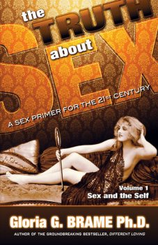 The Truth About Sex A Sex Primer for the 21st Century Volume I: Sex and the Self, Gloria G. Brame
