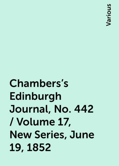 Chambers's Edinburgh Journal, No. 442 / Volume 17, New Series, June 19, 1852, Various
