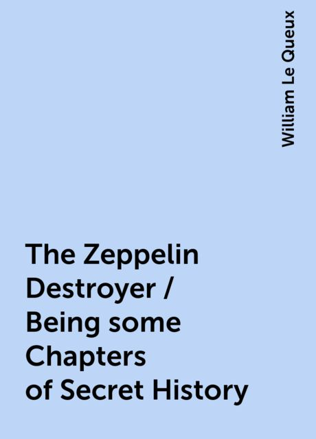 The Zeppelin Destroyer / Being some Chapters of Secret History, William Le Queux